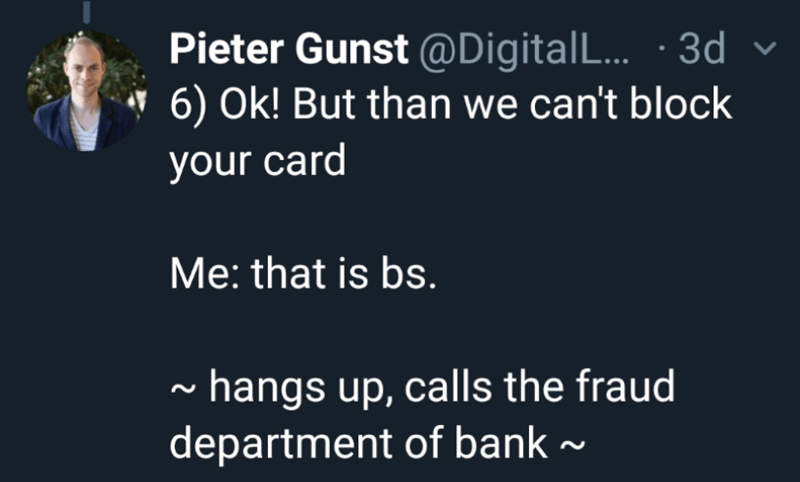 Text - Pieter Gunst @DigitalL... .3d 6) Ok! But than we can't block your card Me: that is bs. hangs up, calls the fraud department of bank~