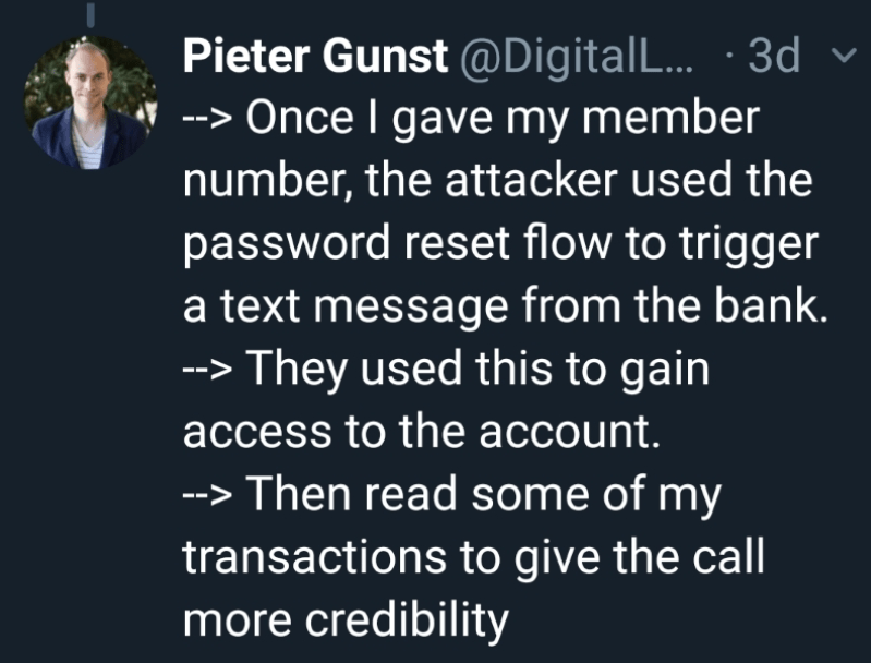 Text - Pieter Gunst @Digital L.. 3d Once I gave my member number, the attacker used the password reset flow to trigger a text message from the bank. They used this to gain access to the account. -->Then read some of my transactions to give the call more credibility