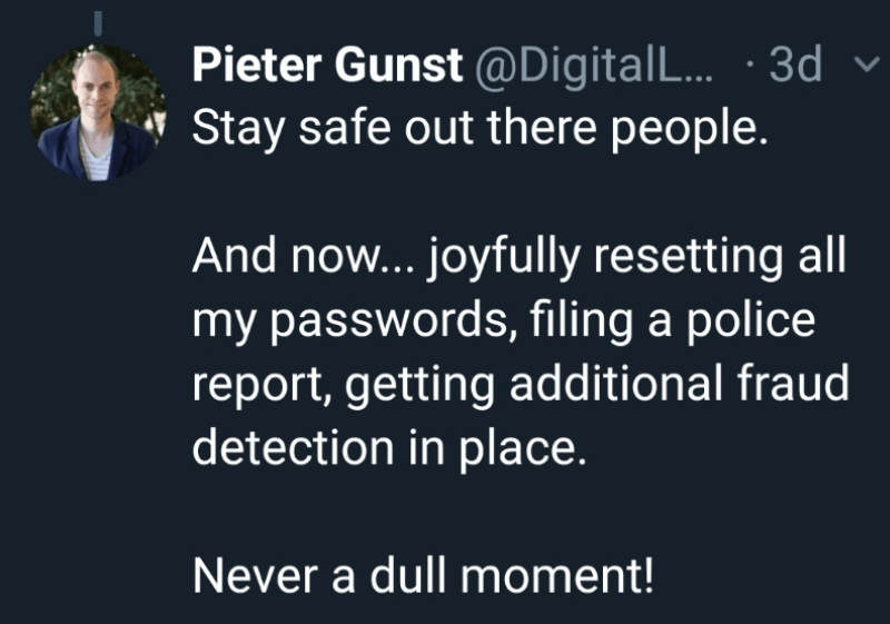 Text - Pieter Gunst @Digital ... 3d Stay safe out there people. And no... joyfully resetting all my passwords, filing a police report, getting additional fraud detection in place. Never a dull moment!