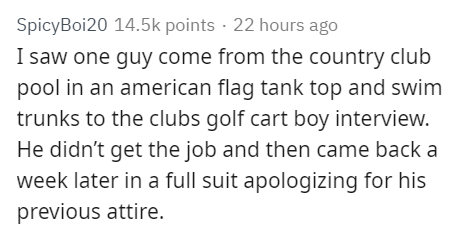 Text - SpicyBoi20 14.5k points 22 hours ago I saw one guy come from the country club pool in an american flag tank top and swim trunks to the clubs golf cart boy interview. He didn't get the job and then came back a week later in a full suit apologizing for his previous attire.