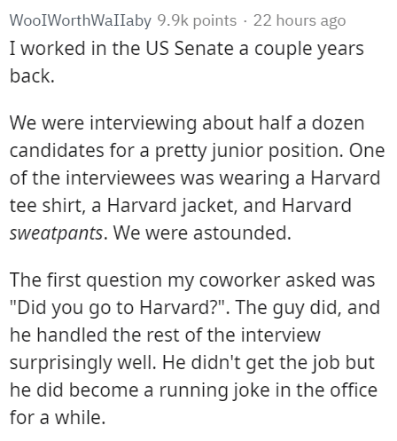 """Text - WooIWorthWaIIaby 9.9k points 22 hours ago I worked in the US Senate a couple years back. We were interviewing about half a dozen candidates for a pretty junior position. One of the interviewees was wearing a Harvard tee shirt, a Harvard jacket, and Harvard sweatpants. We were astounded The first question my coworker asked was """"Did you go to Harvard?"""". The guy did, and he handled the rest of the interview surprisingly well. He didn't get the job but he did become a running joke in the offi"""