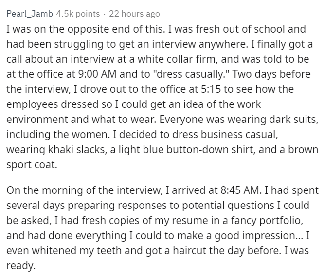 """Text - Pearl_Jamb 4.5k points 22 hours ago I was on the opposite end of this. I was fresh out of school and had been struggling to get an interview anywhere. I finally got a call about an interview at a white collar firm, and was told to be at the office at 9:00 AM and to """"dress casually."""" Two days before the interview, I drove out to the office at 5:15 to see how the employees dressed so I could get an idea of the work environment and what to wear. Everyone was wearing dark suits, including the"""
