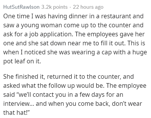 """Text - HutSutRawlson 3.2k points 22 hours ago One time I was having dinner in a restaurant and saw a young woman come up to the counter and ask for a job application. The employees gave her one and she sat down near me to fill it out. This is when I noticed she was wearing a cap with a huge pot leaf on it. She finished it, returned it to the counter, and asked what the follow up would be. The employee said """"we'll contact you in a few days for an interview... and when you come back, don't wear th"""