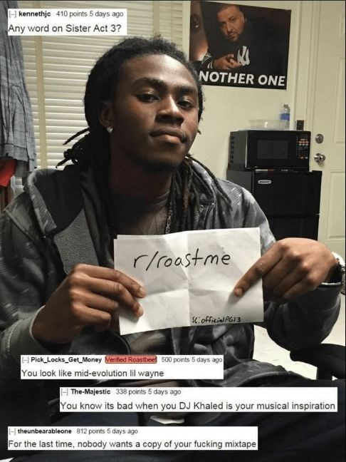 Forehead - Hkennethjc 410 points 5 days ago Any word on Sister Act 3? NOTHER ONE r/roastme SC:official PG3 H Pick Locks_Get Money Veried Roastbee 500 points 5 days ago You look like mid-evolution lil wayne The-Majestic 338 points 5 days ago You know its bad when you DJ Khaled is your musical inspiration theunbearableone 812 points 5 days ago For the last time, nobody wants a copy of your fucking mixtape