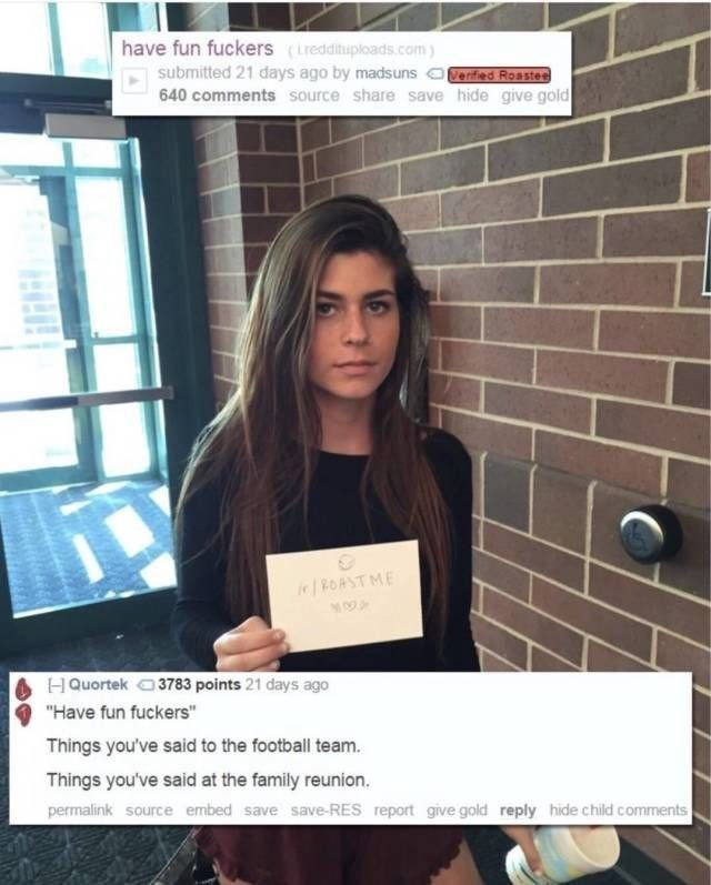 """Job - have fun fuckers (Lreddituploads.com submitted 21 days ago by madsuns eried Roaste 640 comments source share save hide give gold ROAST ME 3783 points 21 days ago HQuortek """"Have fun fuckers"""" Things you've said to the football team. Things you've said at the family reunion. permalink source embed save save-RES report give gold reply hide child comments"""