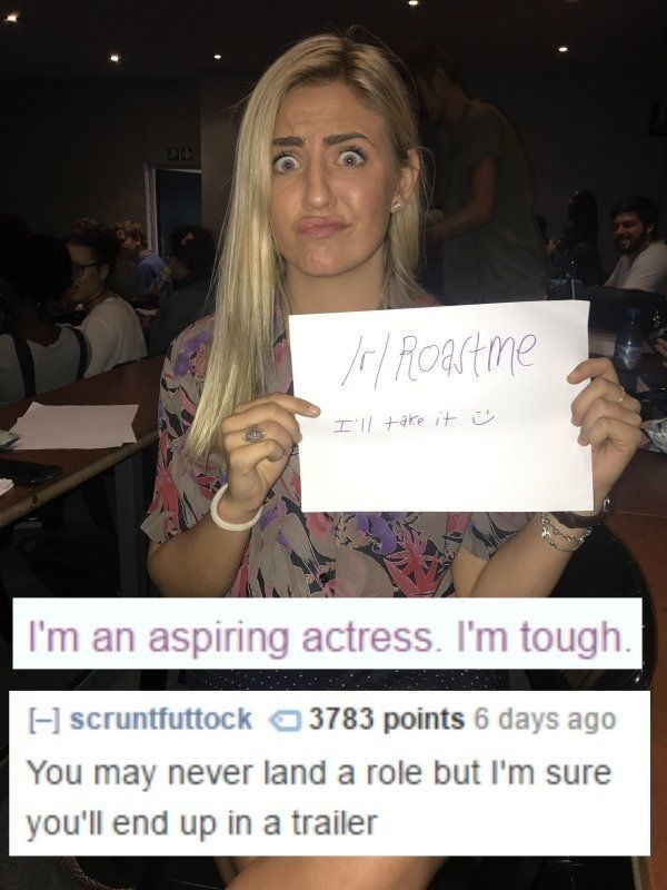 Photo caption - al Roartime H'll take it I'm an aspiring actress. I'm tough HscruntfuttockO 3783 points 6 days ago You may never land a role but I'm sure you'll end up in a trailer