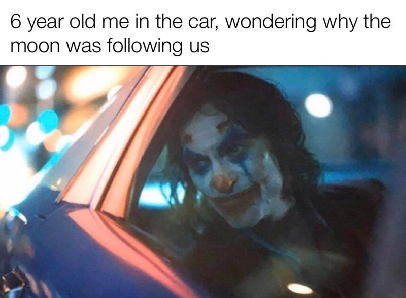 "Funny meme that reads, ""6-year-old me in the car wondering why the moon was following us"" above a still of the Joker looking pensive riding in a car"