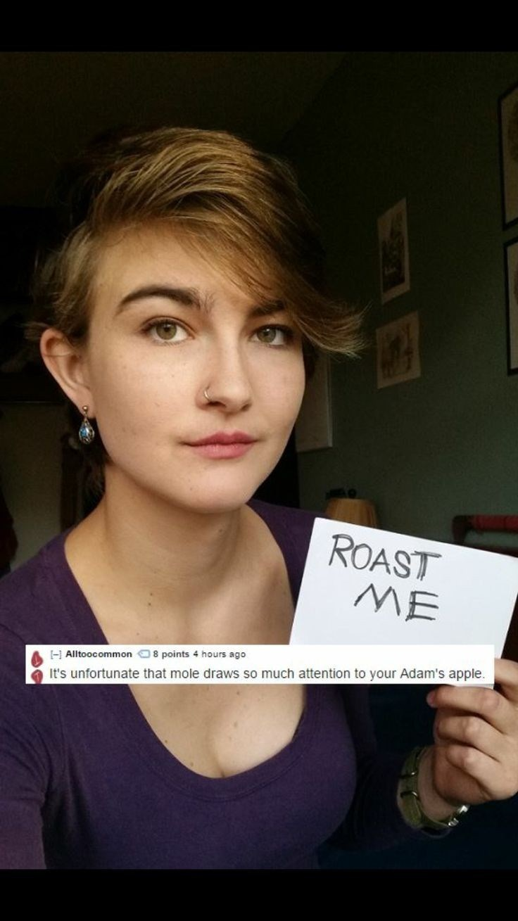 Hair - ROAST ME 8 points 4 hours ago Alltoocommon It's unfortunate that mole draws so much attention to your Adam's apple.