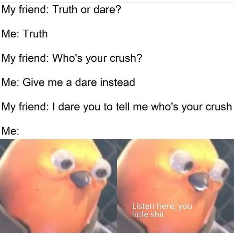 Text - My friend: Truth or dare? Me: Truth My friend: Who's your crush? Me: Give me a dare instead My friend: I dare you to tell me who's your crush Me: Listen here, you little shit