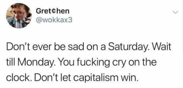 Text - Gretchen @wokkax3 Don't ever be sad on a Saturday. Wait till Monday. You fucking cry on the clock. Don't let capitalism win.