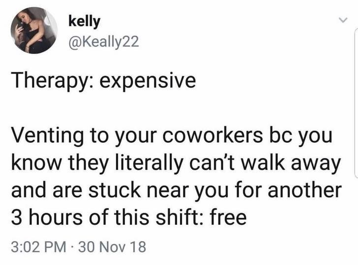Text - kelly @Keally22 Therapy: expensive Venting to your coworkers bc you know they literally can't walk away and are stuck near you for another 3 hours of this shift: free 3:02 PM 30 Nov 18