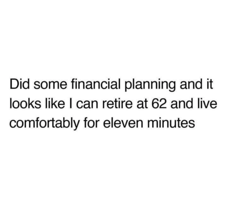 Text - Did some financial planning and it looks like I can retire at 62 and live comfortably for eleven minutes