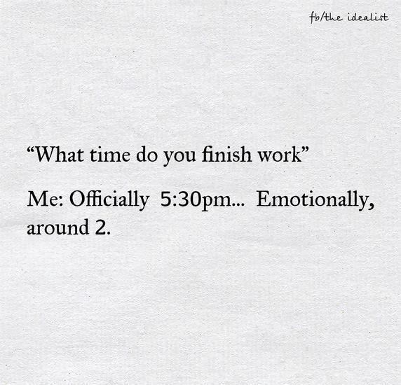 """Text - fo/the idealist """"What time do you finish work"""" Me: Officially 5:30pm... Emotionally, around 2"""