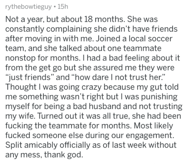 """Text - rythebowtieguy 15h Not a year, but about 18 months. She was constantly complaining she didn't have friends after moving in with me. Joined a local soccer team, and she talked about one teammate nonstop for months. I had a bad feeling about it from the get go but she assured me they were """"just friends"""" and """"how dare I not trust her."""" Thought I was going crazy because my gut told me something wasn't right but I was punishing myself for being a bad husband and not trusting my wife. Turned ou"""