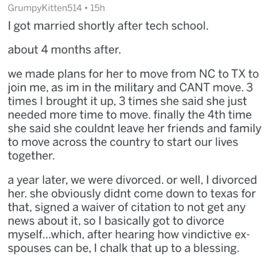 Text - GrumpyKitten514 15h I got married shortly after tech school. about 4 months after. we made plans for her to move from NC to TX to join me, as im in the military and CANT move. 3 times I brought it up, 3 times she said she just needed more time to move. finally the 4th time she said she couldnt leave her friends and family to move across the country to start our lives together. a year later, we were divorced. or well, I divorced her. she obviously didnt come down to texas for that, signed