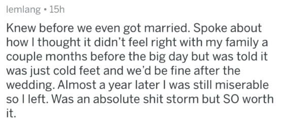Text - lemlang 15h Knew before we even got married. Spoke about how I thought it didn't feel right with my family a couple months before the big day but was told it was just cold feet and we'd be fine after the wedding. Almost a year later I was still miserable so l left. Was an absolute shit storm but SO worth it.