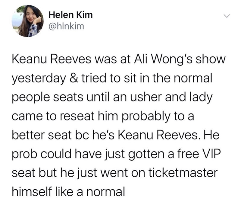 Text - Text - Helen Kim @hlnkim Keanu Reeves was at Ali Wong's show yesterday & tried to sit in the normal people seats until an usher and lady came to reseat him probably to a better seat bc he's Keanu Reeves. He prob could have just gotten a free VIP seat but he just went on ticketmaster himself like a normal