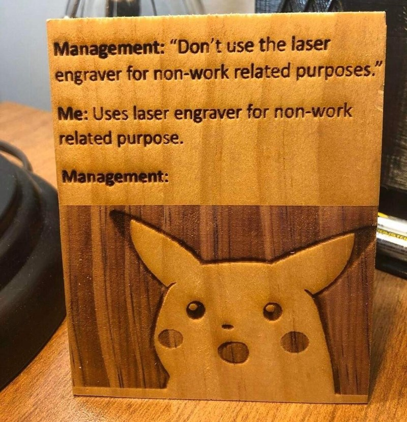 "Text - Wood - Management: ""Don't use the laser engraver for non-work related purposes."" Me: Uses laser engraver for non-work related purpose. Management:"