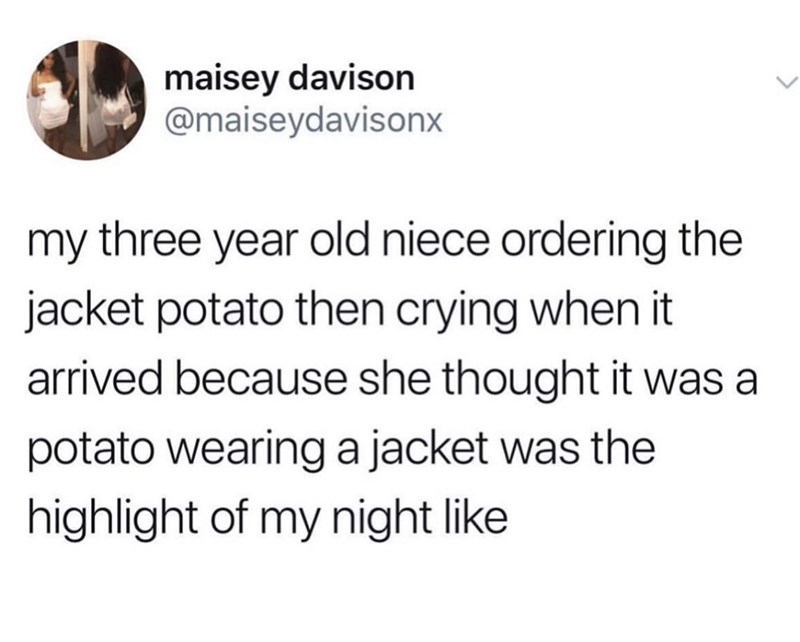 Text - maisey davison @maiseydavisonx my three year old niece ordering the jacket potato then crying when it arrived because she thought it was a potato wearinga jacket was the highlight of my night like