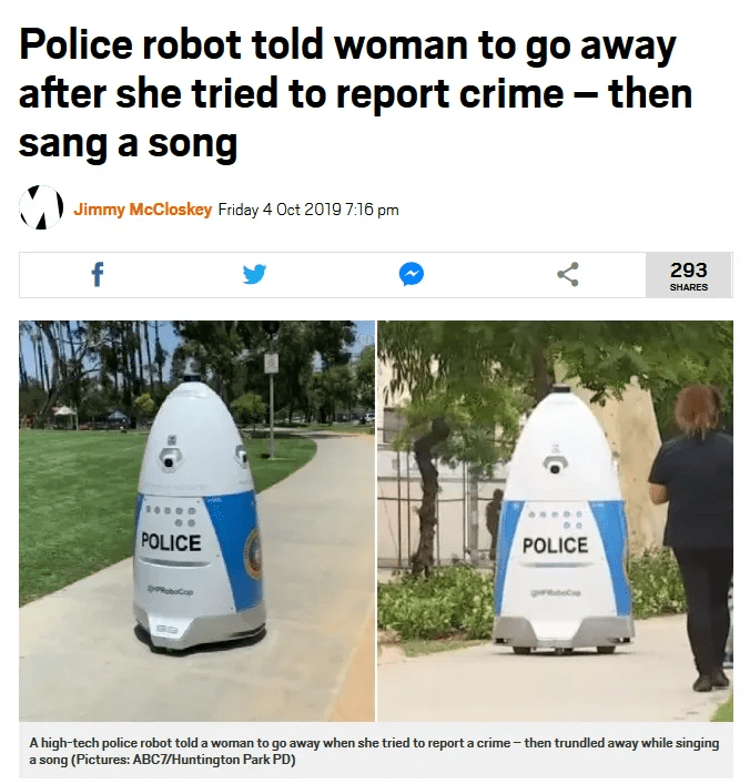 Product - Police robot told woman to go away after she tried to report crime - then sang a song Jimmy McCloskey Friday 4 Oct 2019 7.16 pm f 293 SHARES POLICE POLICE PRoboCop A high-tech police robot told a woman to go away when she tried to report a crime-then trundled away while singing a song (Pictures: ABC7/Huntington Park PD)