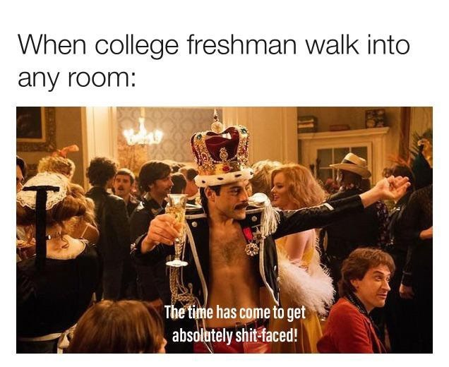 Photo caption - When college freshman walk into any room: The time has come to get absolutely shit-faced!