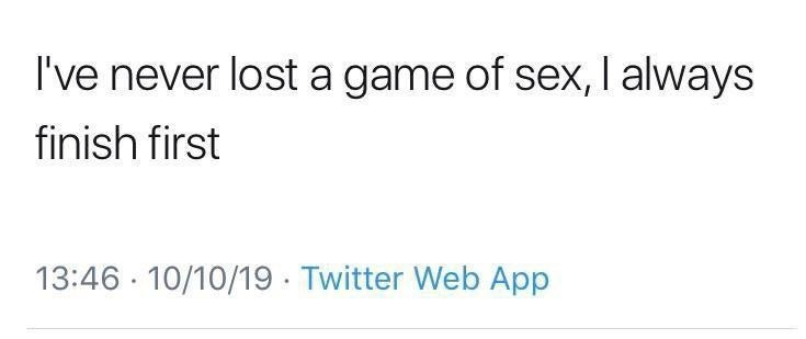Text - I've never lost a game of sex, I always finish first 13:46 10/10/19 Twitter Web App