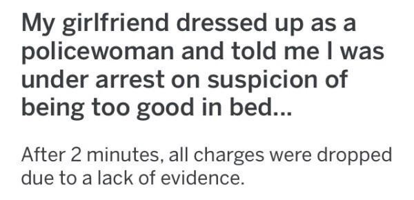 Text - My girlfriend dressed up as a policewoman and told me I was under arrest on suspicion of being too good in bed... After 2 minutes, all charges were dropped due to a lack of evidence.