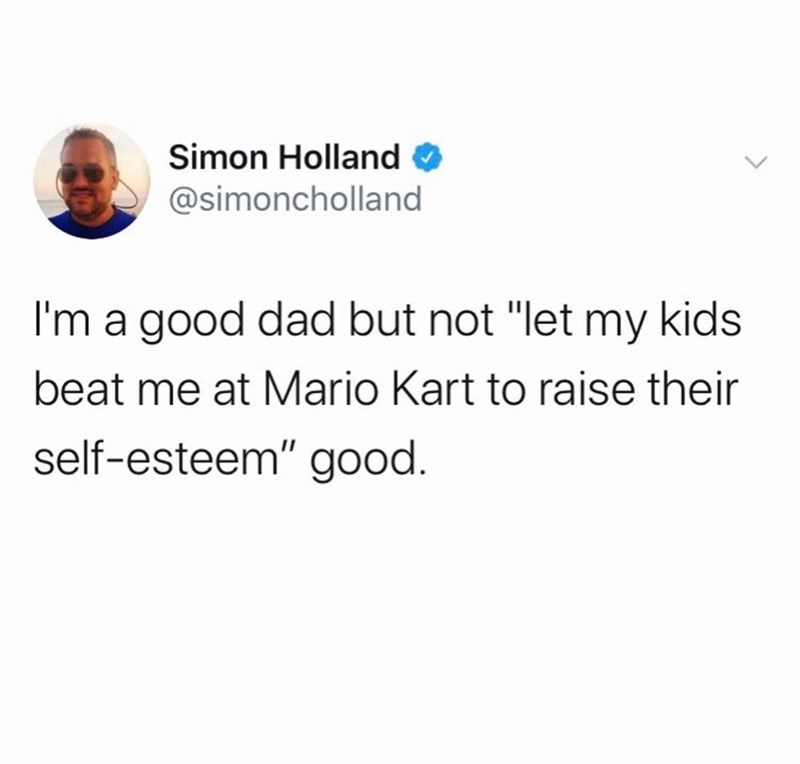 "Text - Simon Holland @simoncholland I'm a good dad but not ""let my kids beat me at Mario Kart to raise their self-esteem"" good."