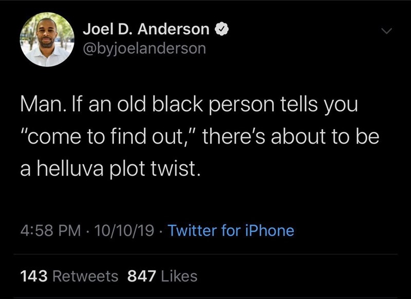 "Text - Joel D. Anderson @byjoelanderson Man. If an old black person tells you ""come to find out,"" there's about to be a helluva plot twist. 4:58 PM 10/10/19 Twitter for iPhone 143 Retweets 847 Likes"