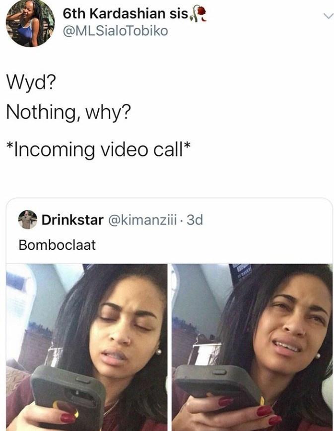 Face - 6th Kardashian sis, @MLSialoTobiko Wyd? Nothing, why? Incoming video call* Drinkstar @kimanziii 3d Bomboclaat