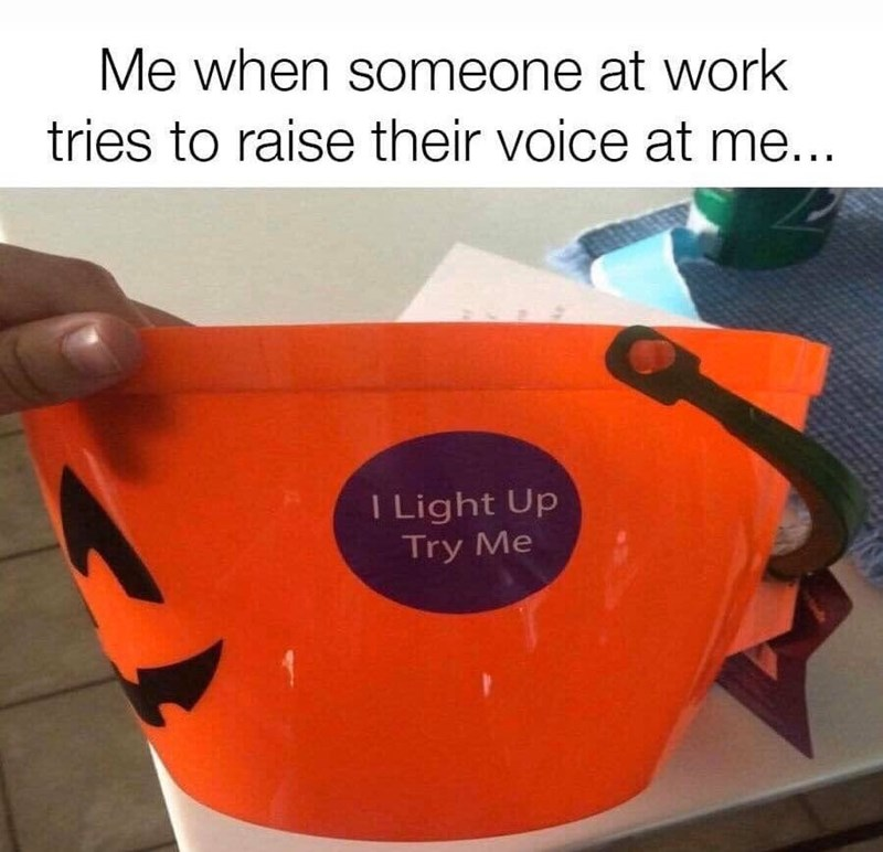 Orange - Me when someone at work tries to raise their voice at me... I Light Up Try Me