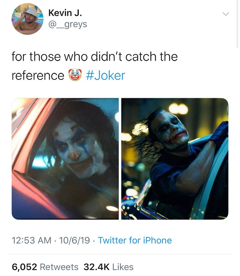 Text - Kevin J. @_greys for those who didn't catch the reference #Joker 12:53 AM 10/6/19 Twitter for iPhone 6,052 Retweets 32.4K Likes