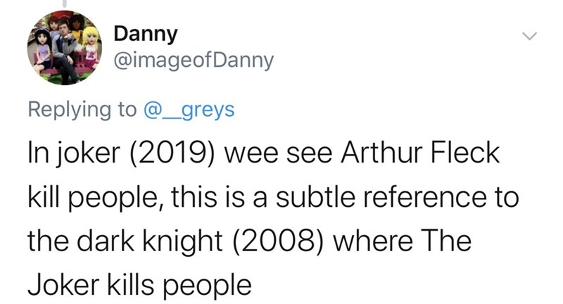 Text - Danny @imageofDanny Replying to @greys In joker (2019) wee see Arthur Fleck kill people, this is a subtle reference to the dark knight (2008) where The Joker kills people
