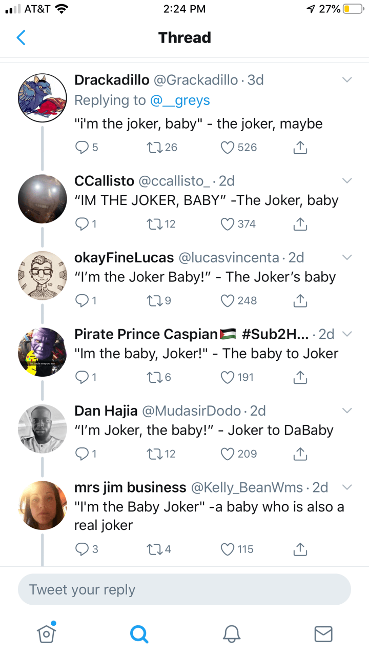 "Text - i AT&T 27%0 2:24 PM < Thread Drackadillo @Grackadillo 3d Replying to @greys ""i'm the joker, baby"" - the joker, maybe t 26 5 526 CCallisto @ccallisto_ 2d ""IM THE JOKER, BABY"" -The Joker, baby L12 1 374 okayFineLucas @lucasvincenta 2d ""I'm the Joker Baby!"" - The Joker's baby 248 229 Pirate Prince Caspian #Sub2H... 2d ""Im the baby, Joker!"" - The baby to Joker t26 1 191 Dan Hajia @MudasirDodo 2d ""I'm Joker, the baby!"" - Joker to DaBaby . 212 209 mrs jim business @Kelly_BeanWms 2d ""I'm the Bab"