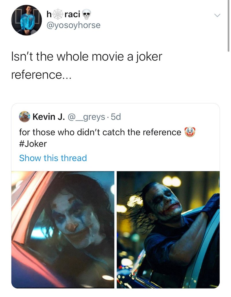 Text - raci h @yosoyhorse Isn't the whole movie a joker reference... Kevin J. @greys 5d for those who didn't catch the reference #Joker Show this thread