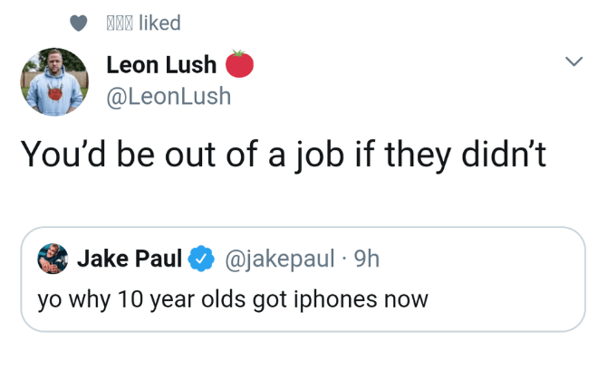 Text - M liked Leon Lush @LeonLush You'd be out of a job if they didn't Jake Paul @jakepaul 9h yo why 10 year olds got iphones now