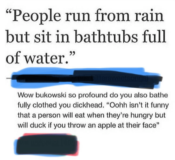 "Text - ""People run from rain but sit in bathtubs full of water."" Wow bukowski so profound do you also bathe fully clothed you dickhead. ""Oohh isn't it funny that a person will eat when they're hungry but will duck if you throw an apple at their face"""