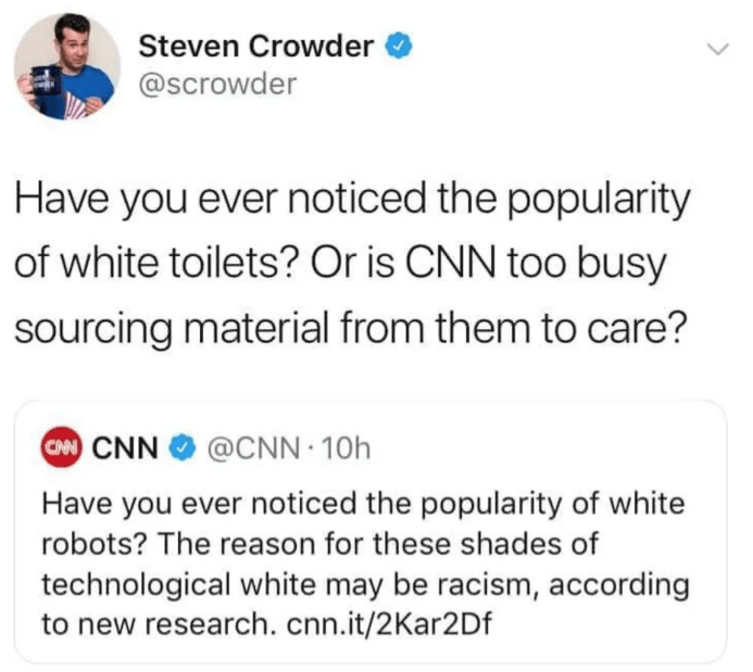 Text - Steven Crowder @Scrowder Have you ever noticed the popularity of white toilets? Or is CNN too busy sourcing material from them to care? CM CNN @CNN 10h Have you ever noticed the popularity of white robots? The reason for these shades of technological white may be racism, according to new research.cnn.it/2Kar2Df