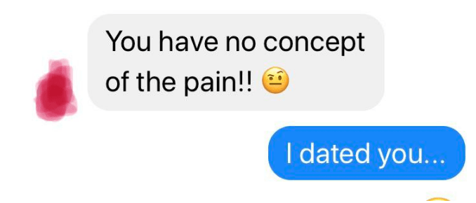 Text - You have no concept of the pain!! I dated yo...