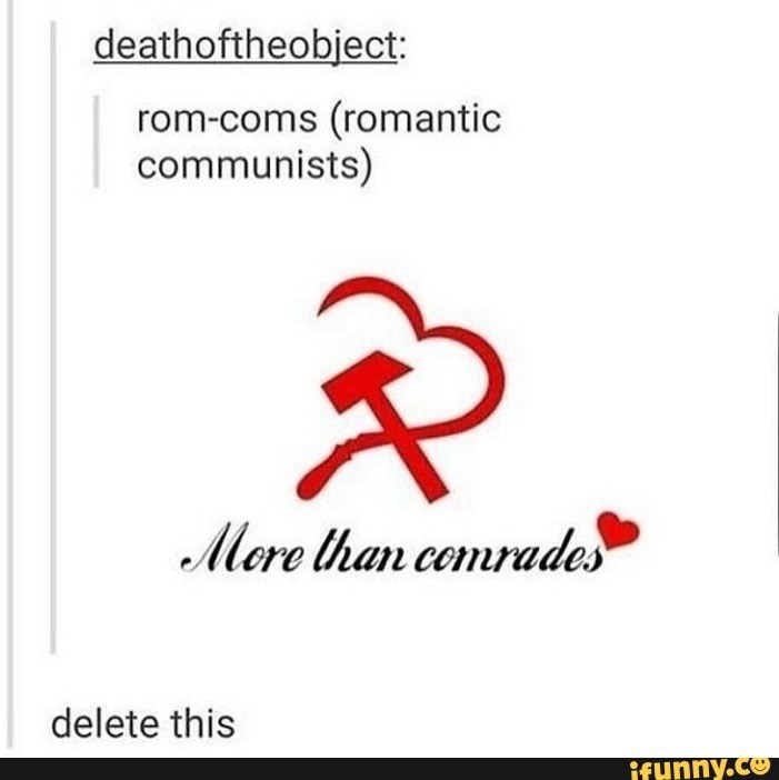 Text - deathoftheobject rom-coms (romantic communists) Mere than cemrades delete this ifunny.co