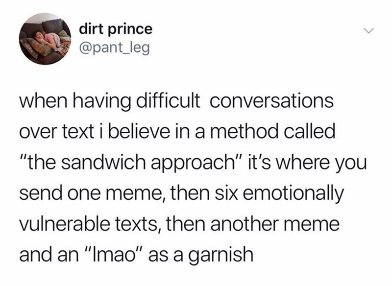 "Text - dirt prince @pant_leg when having difficult conversations over text i believe in a method called ""the sandwich approach"" it's where you send one meme, then six emotionally vulnerable texts, then another meme and an ""Imao"" as a garnish"