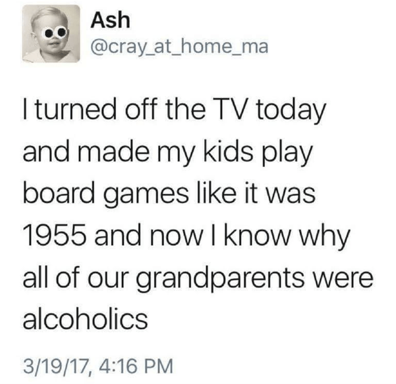 Text - Ash @cray at_home_ma Iturned off the TV today and made my kids play board games like it was 1955 and now I know why all of our grandparents were alcoholics 3/19/17, 4:16 PM
