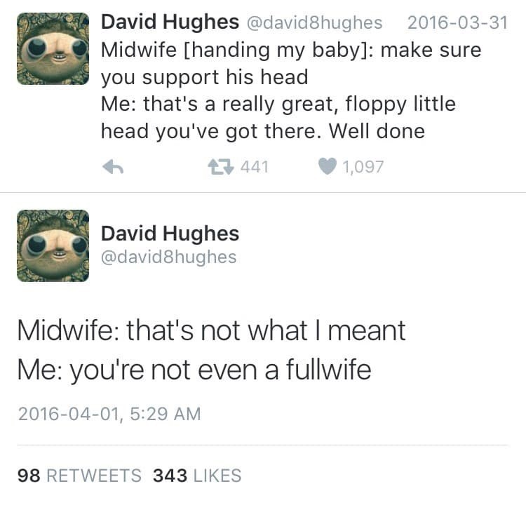 Text - David Hughes @david8hughes 2016-03-31 Midwife [handing my baby]: make sure you support his head Me: that's a really great, floppy little head you've got there. Well done 441 1,097 David Hughes @david8hughes Midwife: that's not what I meant Me: you're not even a fullwife 2016-04-01, 5:29 AM 98 RETWEETS 343 LIKES