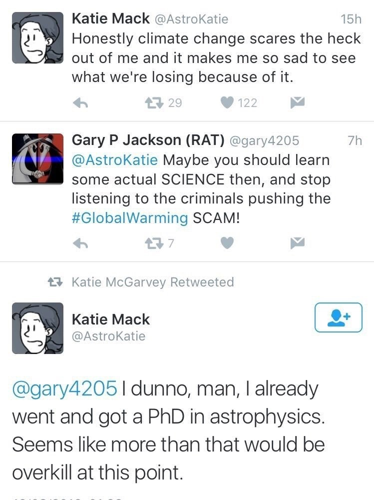 Text - Katie Mack @AstroKatie 15h Honestly climate change scares the heck out of me and it makes me so sad to see what we're losing because of it. 1729 122 Gary P Jackson (RAT) @gary4205 @AstroKatie Maybe you should learn some actual SCIENCE then, and stop listening to the criminals pushing the #GlobalWarming SCAM! 7h t7 Katie McGarvey Retweeted Katie Mack @AstroKatie @gary42051dunno, man, I already went and got a PhD in astrophysics. Seems like more than that would be overkill at this point.