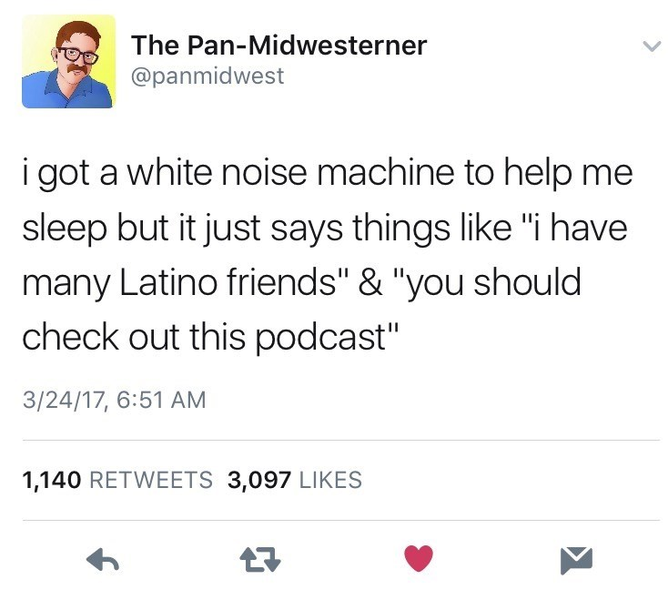 "Text - The Pan-Midwesterner @panmidwest i got a white noise machine to help me sleep but it just says things like ""i have many Latino friends"" & ""you should check out this podcast"" 3/24/17, 6:51 AM 1,140 RETWEETS 3,097 LIKES"