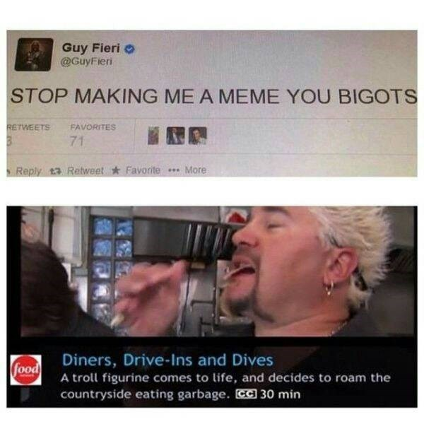 Text - Guy Fieri @GuyFieri STOP MAKING ME A MEME YOU BIGOTS RETWEETS FAVORITES 71 Favorite .More Reply 13 Retweet Diners, Drive-Ins and Dives food A troll figurine comes to life, and decides to roam the countryside eating garbage. 30 min