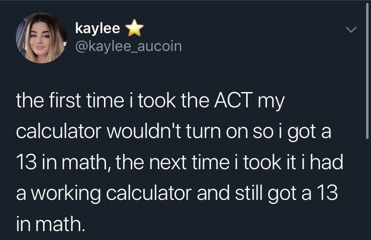 "Funny tweet that reads, ""The first time I took the ACT my calculator wouldn't turn on so I got a 13 in math, the next time I took it I had a working calculator and still got a 13 in math"""