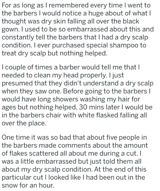 Text - For as long as I remembered every time I went to the barbers I would notice a huge about of what I thought was dry skin falling all over the black gown. I used to be so embarrassed about this and constantly tell the barbers that I had a dry scalp condition. I ever purchased special shampoo to treat dry scalp but nothing helped. I couple of times a barber would tell me that I needed to clean my head properly. I just presumed that they didn't understand a dry scalp when they saw one. Before