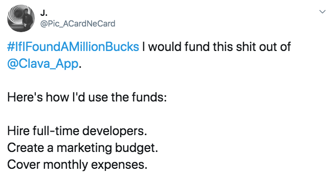 Text - J. @Pic_ACardNeCard #IfIFoundAMillionBucks I would fund this shit out of @Clava_App Here's how I'd use the funds: Hire full-time developers Create a marketing budget Cover monthly expenses