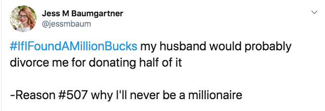 Text - Jess M Baumgartner @jessmbaum #IfIFoundAMillionBucks my husband would probably divorce me for donating half of it -Reason #507 why I'll never be a millionaire